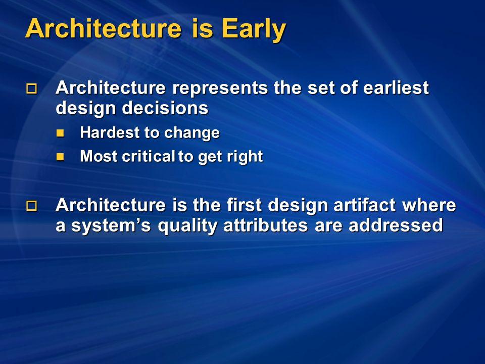 Architecture is Early Architecture represents the set of earliest design decisions Architecture represents the set of earliest design decisions Hardest to change Hardest to change Most critical to get right Most critical to get right Architecture is the first design artifact where a systems quality attributes are addressed Architecture is the first design artifact where a systems quality attributes are addressed