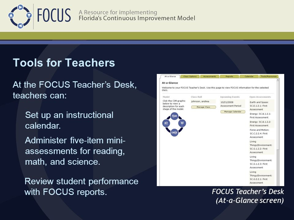 Tools for Teachers FOCUS Teachers Desk (At-a-Glance screen) At the FOCUS Teachers Desk, teachers can: Set up an instructional calendar.