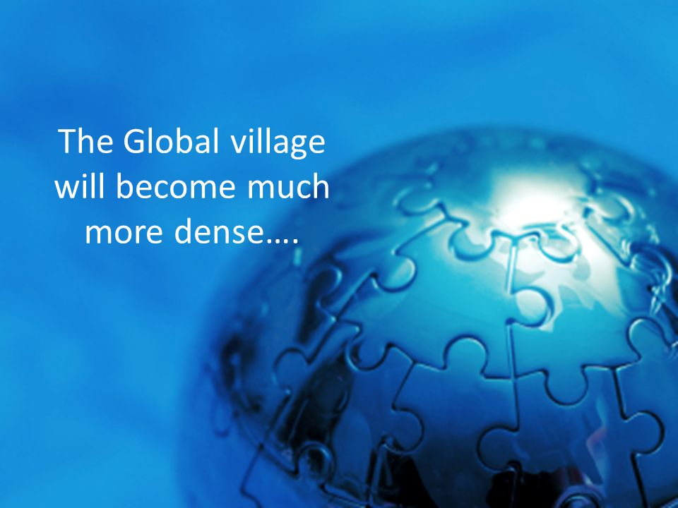 The Global village will become much more dense….