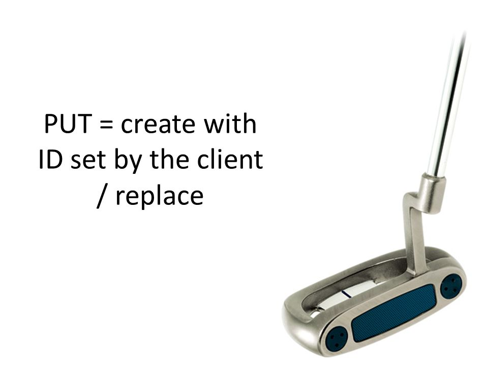 PUT = create with ID set by the client / replace