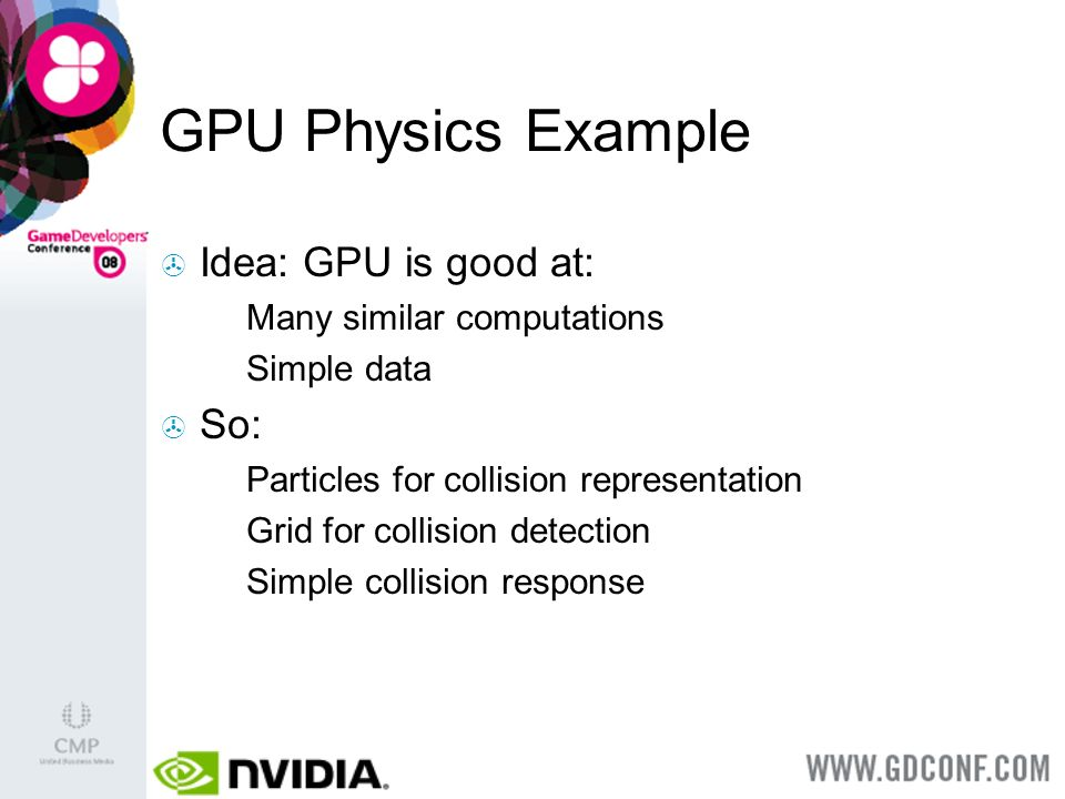 GPU Physics Example Idea: GPU is good at: Many similar computations Simple data So: Particles for collision representation Grid for collision detection Simple collision response
