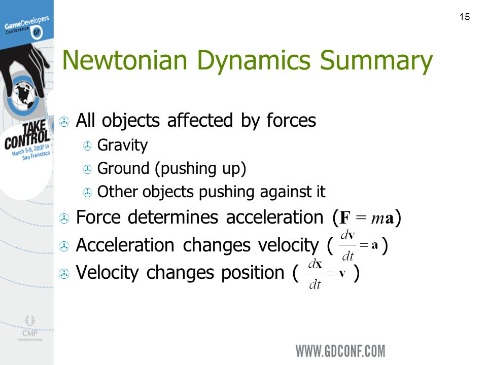 15 Newtonian Dynamics Summary All objects affected by forces Gravity Ground (pushing up) Other objects pushing against it Force determines acceleration ( F = ma ) Acceleration changes velocity ( ) Velocity changes position ( )