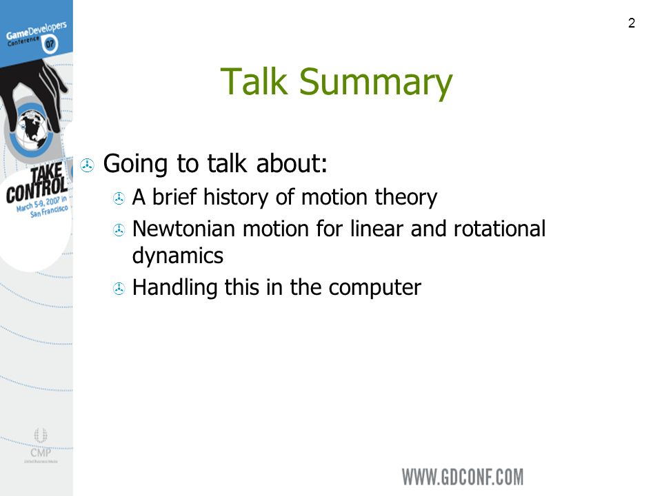 2 Talk Summary Going to talk about: A brief history of motion theory Newtonian motion for linear and rotational dynamics Handling this in the computer