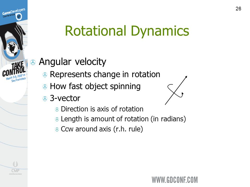 26 Rotational Dynamics Angular velocity Represents change in rotation How fast object spinning 3-vector Direction is axis of rotation Length is amount of rotation (in radians) Ccw around axis (r.h.