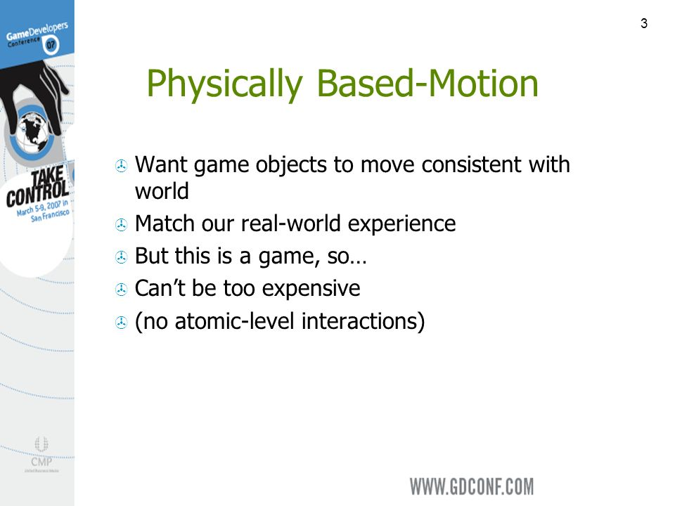 3 Physically Based-Motion Want game objects to move consistent with world Match our real-world experience But this is a game, so… Cant be too expensive (no atomic-level interactions)