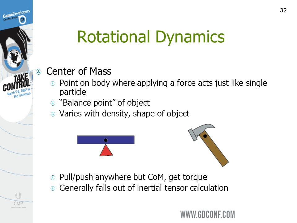 32 Rotational Dynamics Center of Mass Point on body where applying a force acts just like single particle Balance point of object Varies with density, shape of object Pull/push anywhere but CoM, get torque Generally falls out of inertial tensor calculation