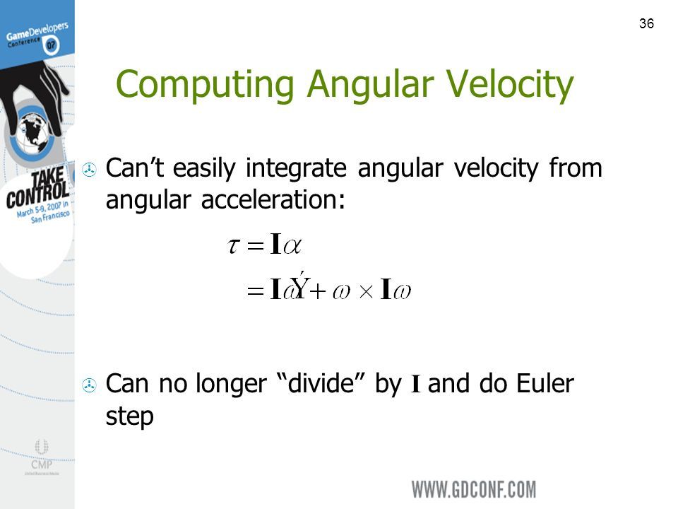 36 Computing Angular Velocity Cant easily integrate angular velocity from angular acceleration: Can no longer divide by I and do Euler step