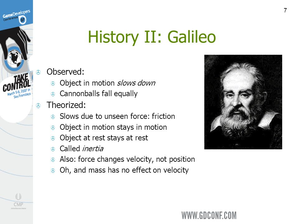 7 History II: Galileo Observed: Object in motion slows down Cannonballs fall equally Theorized: Slows due to unseen force: friction Object in motion stays in motion Object at rest stays at rest Called inertia Also: force changes velocity, not position Oh, and mass has no effect on velocity