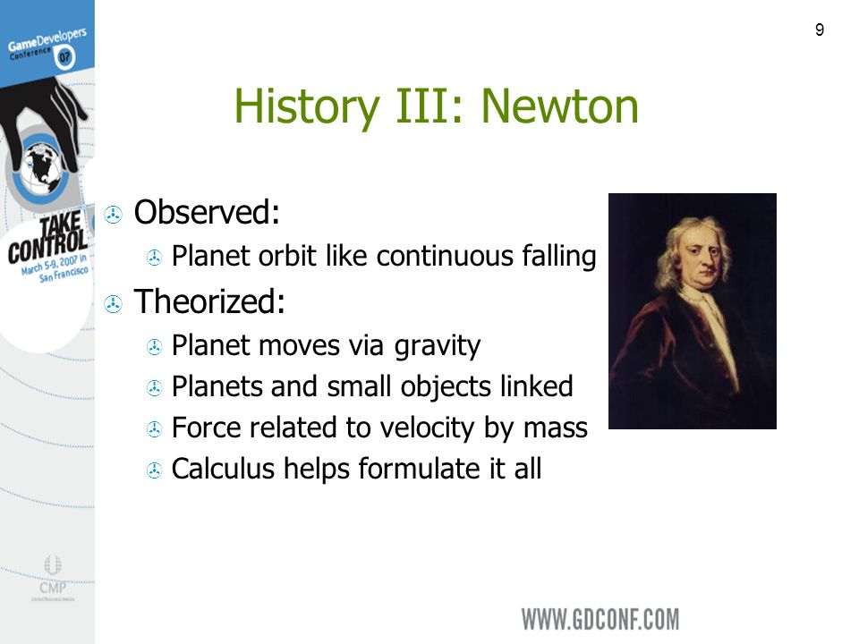 9 History III: Newton Observed: Planet orbit like continuous falling Theorized: Planet moves via gravity Planets and small objects linked Force related to velocity by mass Calculus helps formulate it all