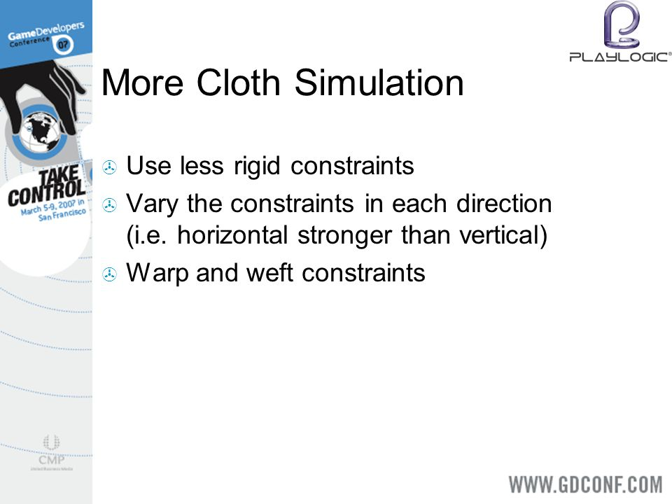 More Cloth Simulation Use less rigid constraints Vary the constraints in each direction (i.e.