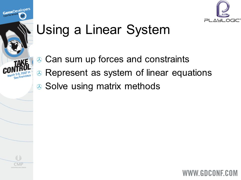 Using a Linear System Can sum up forces and constraints Represent as system of linear equations Solve using matrix methods