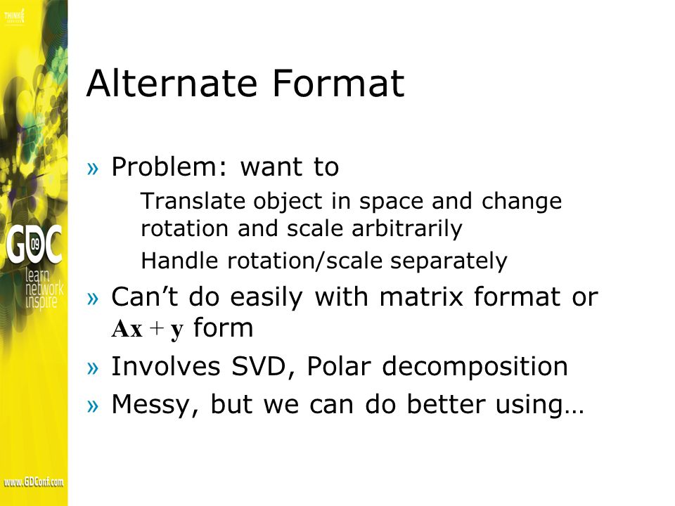Alternate Format »Problem: want to Translate object in space and change rotation and scale arbitrarily Handle rotation/scale separately Cant do easily with matrix format or Ax + y form »Involves SVD, Polar decomposition »Messy, but we can do better using…