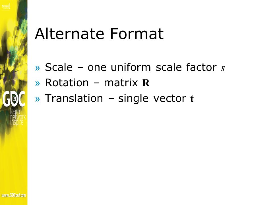 Alternate Format Scale – one uniform scale factor s Rotation – matrix R Translation – single vector t