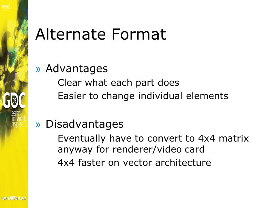 Alternate Format »Advantages Clear what each part does Easier to change individual elements »Disadvantages Eventually have to convert to 4x4 matrix anyway for renderer/video card 4x4 faster on vector architecture