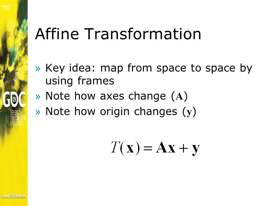 Affine Transformation »Key idea: map from space to space by using frames Note how axes change ( A ) Note how origin changes ( y )