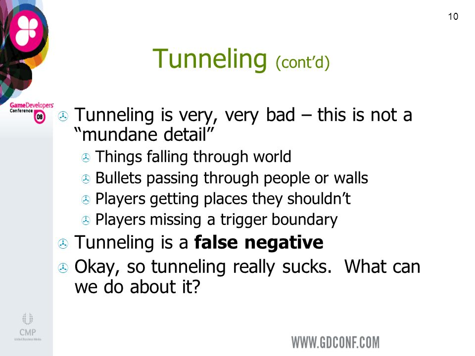 10 Tunneling (contd) Tunneling is very, very bad – this is not a mundane detail Things falling through world Bullets passing through people or walls Players getting places they shouldnt Players missing a trigger boundary Tunneling is a false negative Okay, so tunneling really sucks.