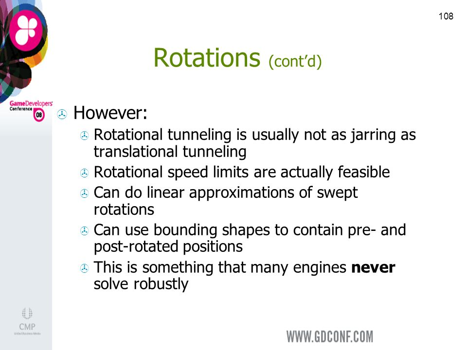 108 Rotations (contd) However: Rotational tunneling is usually not as jarring as translational tunneling Rotational speed limits are actually feasible Can do linear approximations of swept rotations Can use bounding shapes to contain pre- and post-rotated positions This is something that many engines never solve robustly