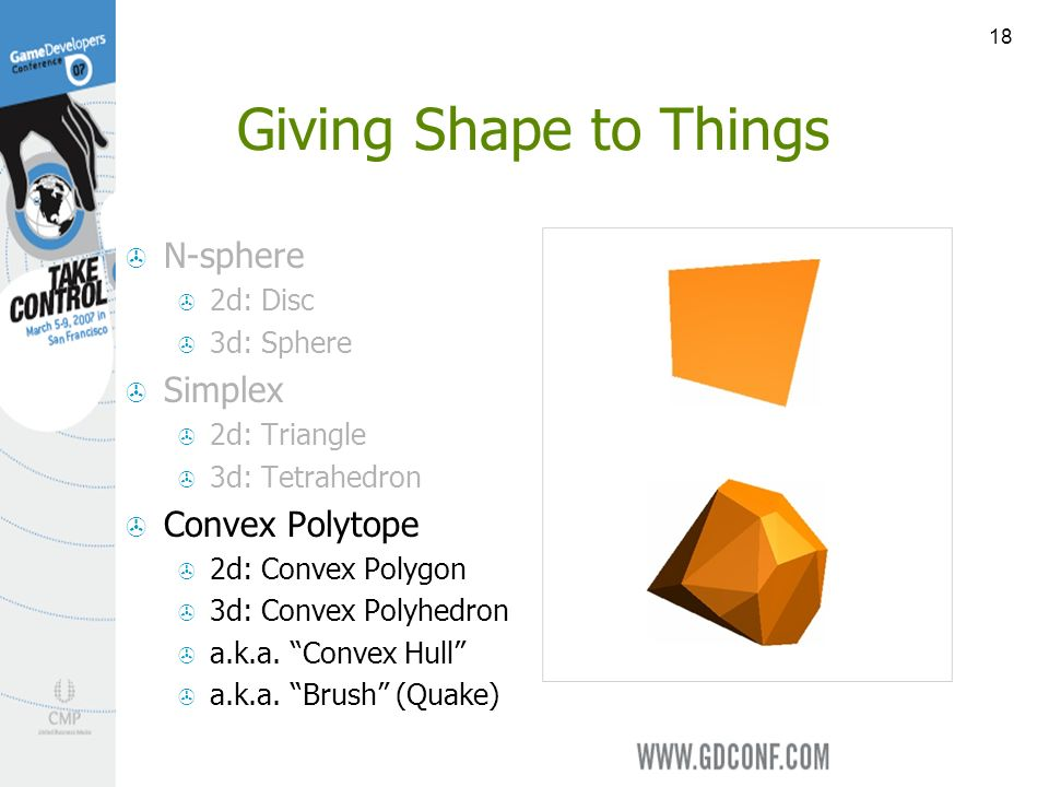 18 Giving Shape to Things N-sphere 2d: Disc 3d: Sphere Simplex 2d: Triangle 3d: Tetrahedron Convex Polytope 2d: Convex Polygon 3d: Convex Polyhedron a.k.a.