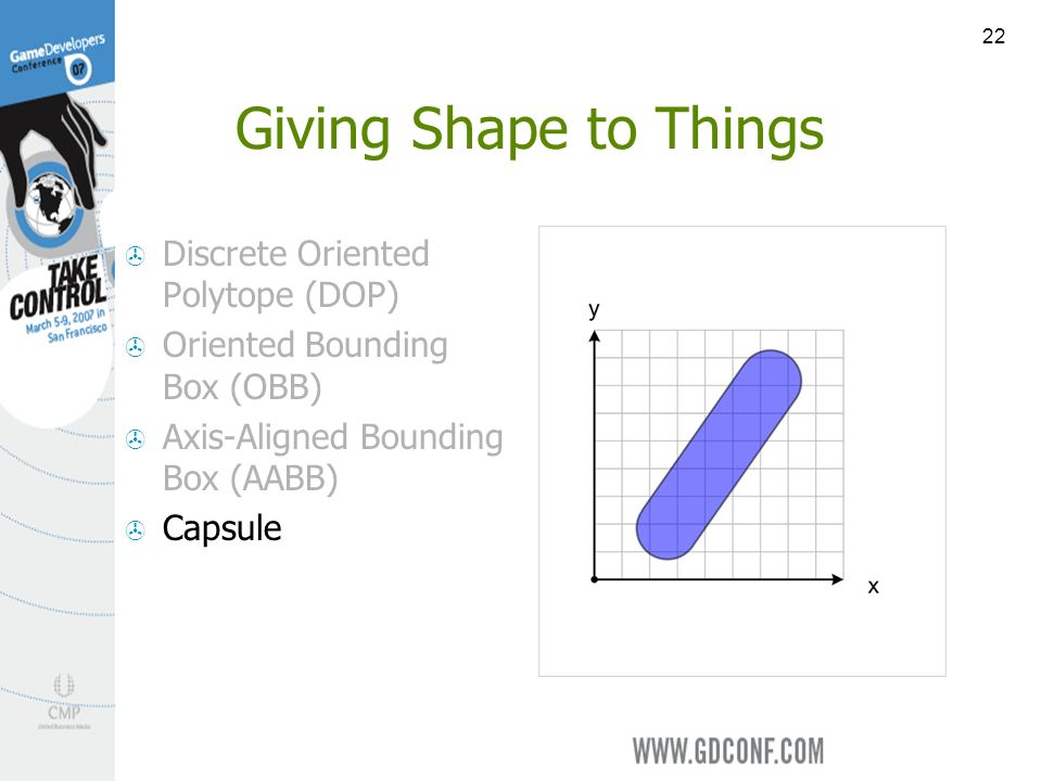 22 Giving Shape to Things Discrete Oriented Polytope (DOP) Oriented Bounding Box (OBB) Axis-Aligned Bounding Box (AABB) Capsule