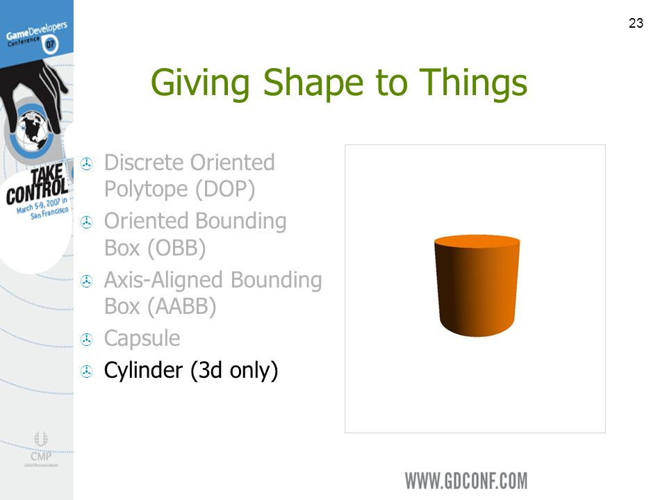 23 Giving Shape to Things Discrete Oriented Polytope (DOP) Oriented Bounding Box (OBB) Axis-Aligned Bounding Box (AABB) Capsule Cylinder (3d only)