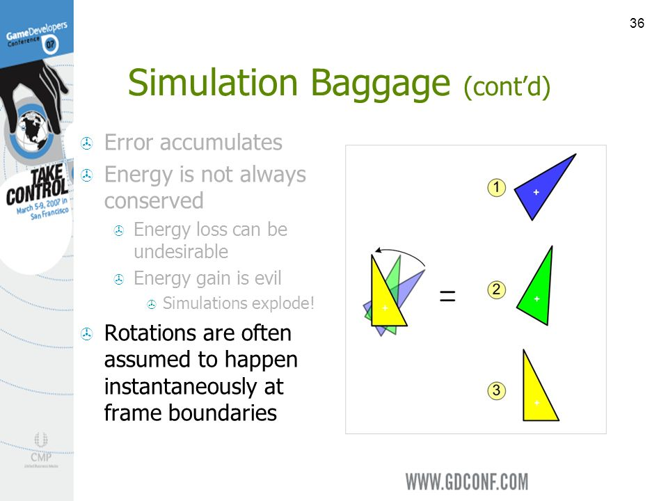 36 Simulation Baggage (contd) Error accumulates Energy is not always conserved Energy loss can be undesirable Energy gain is evil Simulations explode.