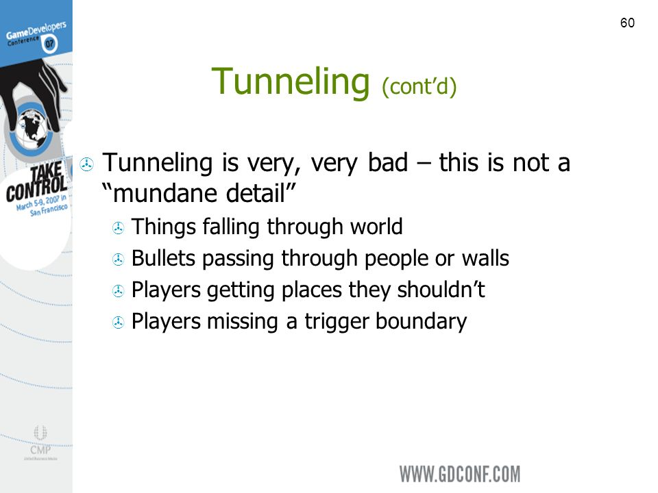 60 Tunneling (contd) Tunneling is very, very bad – this is not a mundane detail Things falling through world Bullets passing through people or walls Players getting places they shouldnt Players missing a trigger boundary