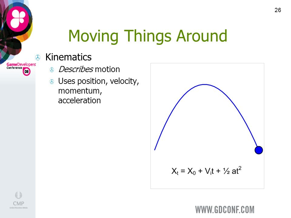 26 Moving Things Around Kinematics Describes motion Uses position, velocity, momentum, acceleration