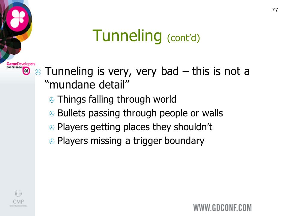 77 Tunneling (contd) Tunneling is very, very bad – this is not a mundane detail Things falling through world Bullets passing through people or walls Players getting places they shouldnt Players missing a trigger boundary