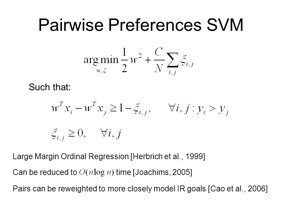 Pairwise Preferences SVM Such that: Large Margin Ordinal Regression [Herbrich et al., 1999] Can be reduced to time [Joachims, 2005] Pairs can be reweighted to more closely model IR goals [Cao et al., 2006]
