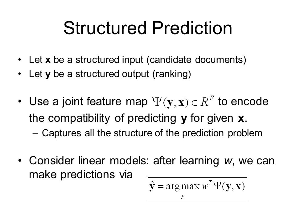 Structured Prediction Let x be a structured input (candidate documents) Let y be a structured output (ranking) Use a joint feature map to encode the compatibility of predicting y for given x.