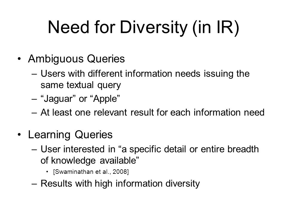 Need for Diversity (in IR) Ambiguous Queries –Users with different information needs issuing the same textual query –Jaguar or Apple –At least one relevant result for each information need Learning Queries –User interested in a specific detail or entire breadth of knowledge available [Swaminathan et al., 2008] –Results with high information diversity