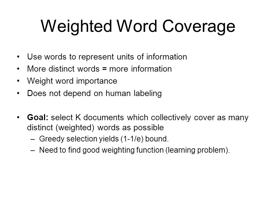 Weighted Word Coverage Use words to represent units of information More distinct words = more information Weight word importance Does not depend on human labeling Goal: select K documents which collectively cover as many distinct (weighted) words as possible –Greedy selection yields (1-1/e) bound.