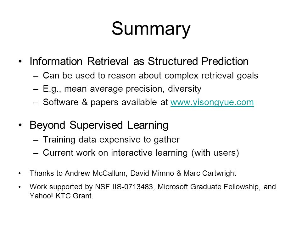 Summary Information Retrieval as Structured Prediction –Can be used to reason about complex retrieval goals –E.g., mean average precision, diversity –Software & papers available at   Beyond Supervised Learning –Training data expensive to gather –Current work on interactive learning (with users) Thanks to Andrew McCallum, David Mimno & Marc Cartwright Work supported by NSF IIS , Microsoft Graduate Fellowship, and Yahoo.
