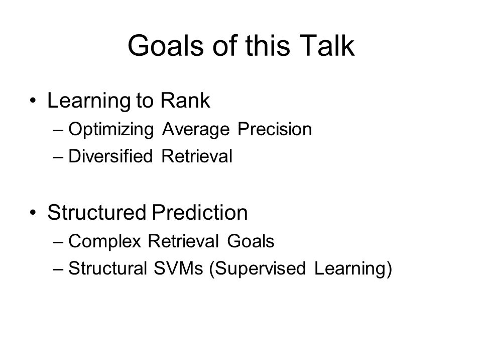 Goals of this Talk Learning to Rank –Optimizing Average Precision –Diversified Retrieval Structured Prediction –Complex Retrieval Goals –Structural SVMs (Supervised Learning)