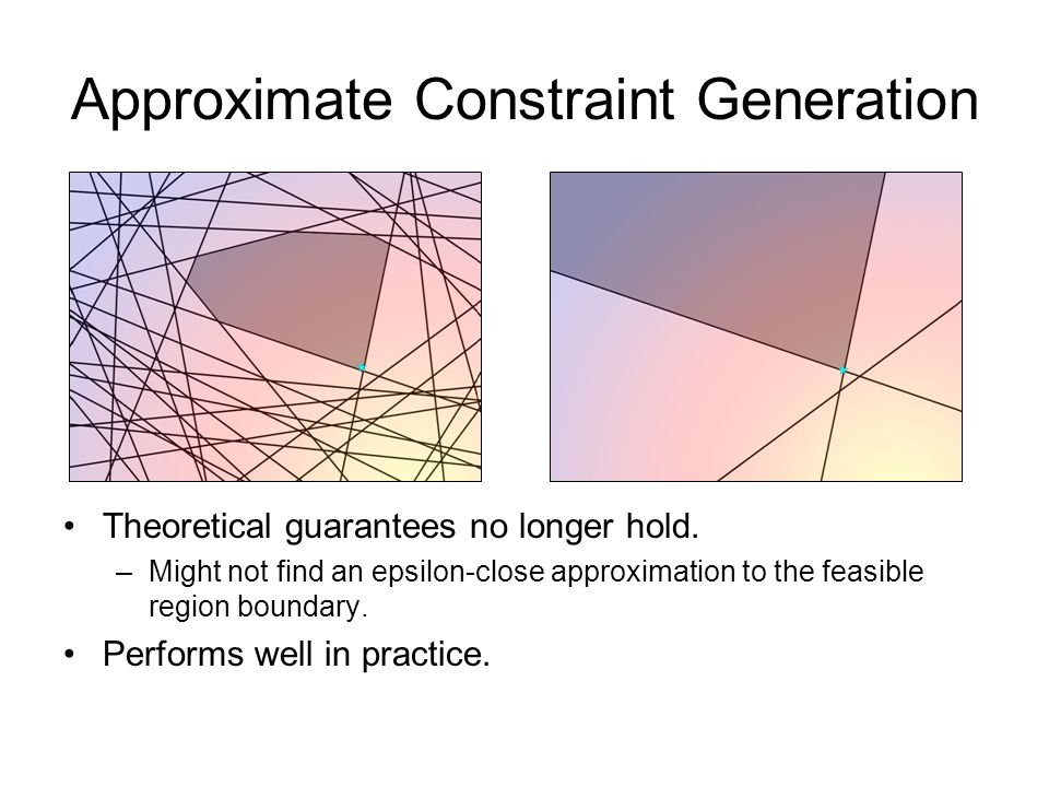 Approximate Constraint Generation Theoretical guarantees no longer hold.