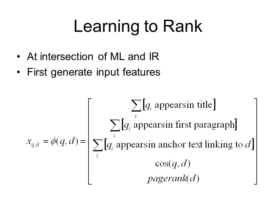 Learning to Rank At intersection of ML and IR First generate input features