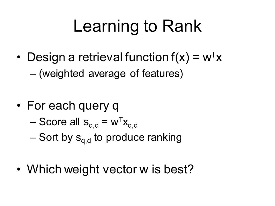 Learning to Rank Design a retrieval function f(x) = w T x –(weighted average of features) For each query q –Score all s q,d = w T x q,d –Sort by s q,d to produce ranking Which weight vector w is best