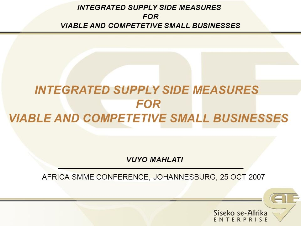 AFRICA SMME CONFERENCE, JOHANNESBURG, 25 OCT 2007 INTEGRATED SUPPLY SIDE MEASURES FOR VIABLE AND COMPETETIVE SMALL BUSINESSES VUYO MAHLATI INTEGRATED SUPPLY SIDE MEASURES FOR VIABLE AND COMPETETIVE SMALL BUSINESSES