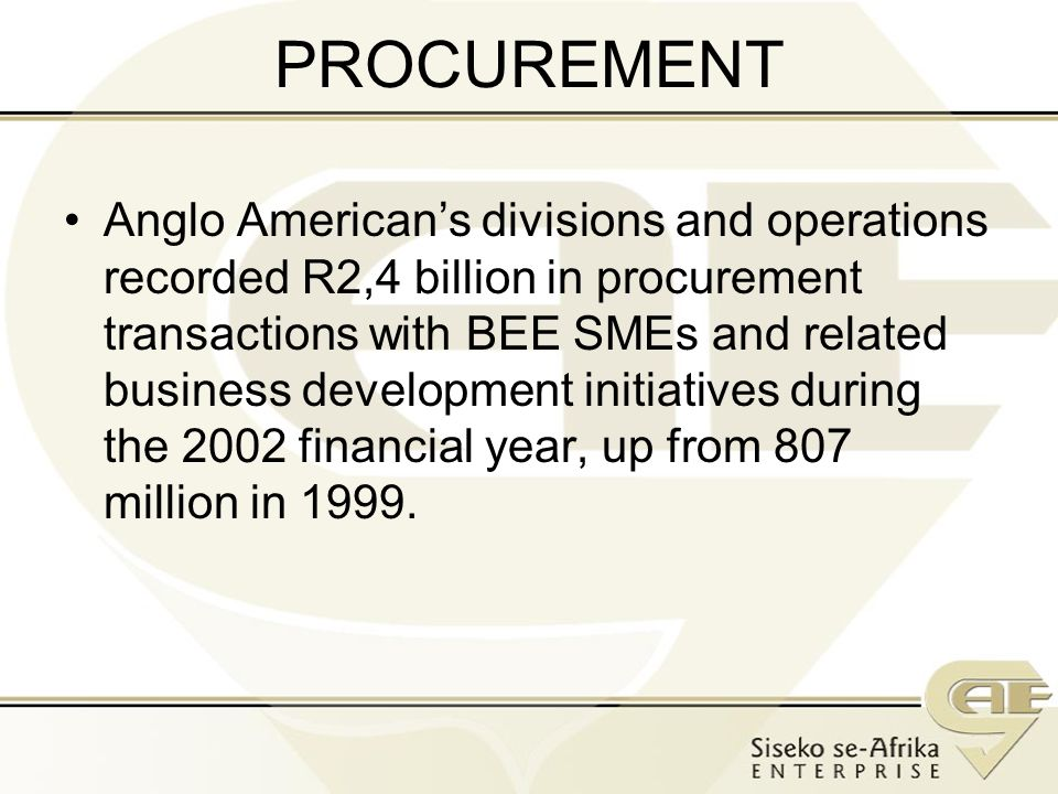 PROCUREMENT Anglo Americans divisions and operations recorded R2,4 billion in procurement transactions with BEE SMEs and related business development initiatives during the 2002 financial year, up from 807 million in 1999.