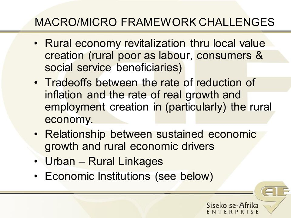 MACRO/MICRO FRAMEWORK CHALLENGES Rural economy revitalization thru local value creation (rural poor as labour, consumers & social service beneficiaries) Tradeoffs between the rate of reduction of inflation and the rate of real growth and employment creation in (particularly) the rural economy.