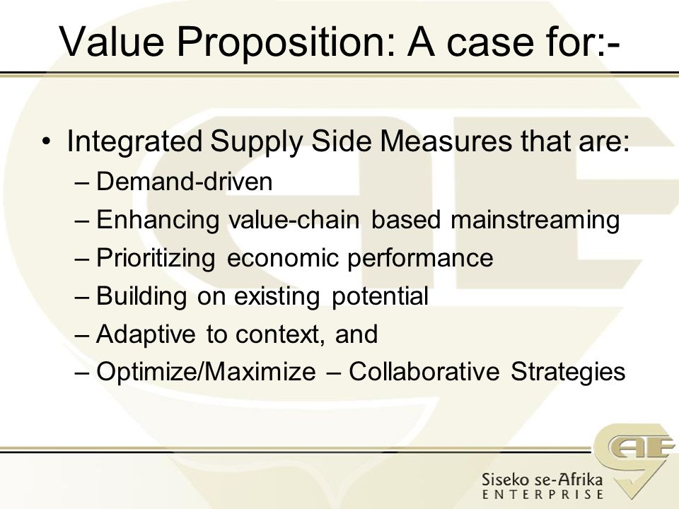Value Proposition: A case for:- Integrated Supply Side Measures that are: –Demand-driven –Enhancing value-chain based mainstreaming –Prioritizing economic performance –Building on existing potential –Adaptive to context, and –Optimize/Maximize – Collaborative Strategies