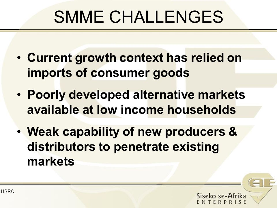 SMME CHALLENGES Current growth context has relied on imports of consumer goods Poorly developed alternative markets available at low income households Weak capability of new producers & distributors to penetrate existing markets HSRC