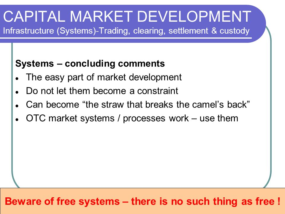 CAPITAL MARKET DEVELOPMENT Infrastructure (Systems)-Trading, clearing, settlement & custody Systems – concluding comments The easy part of market development Do not let them become a constraint Can become the straw that breaks the camels back OTC market systems / processes work – use them Beware of free systems – there is no such thing as free !