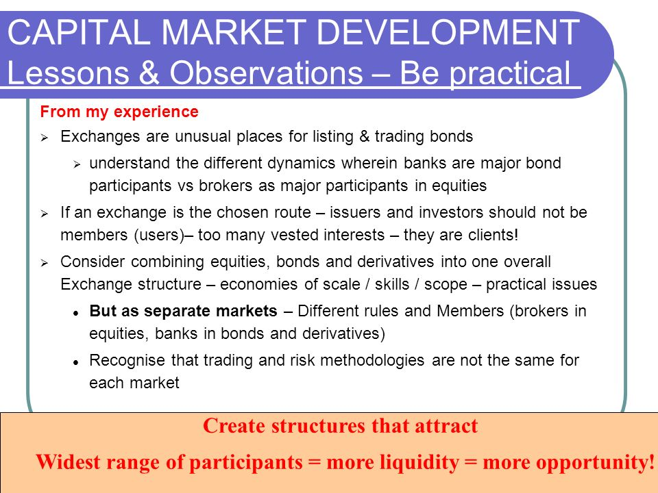 CAPITAL MARKET DEVELOPMENT Lessons & Observations – Be practical From my experience Exchanges are unusual places for listing & trading bonds understand the different dynamics wherein banks are major bond participants vs brokers as major participants in equities If an exchange is the chosen route – issuers and investors should not be members (users)– too many vested interests – they are clients.