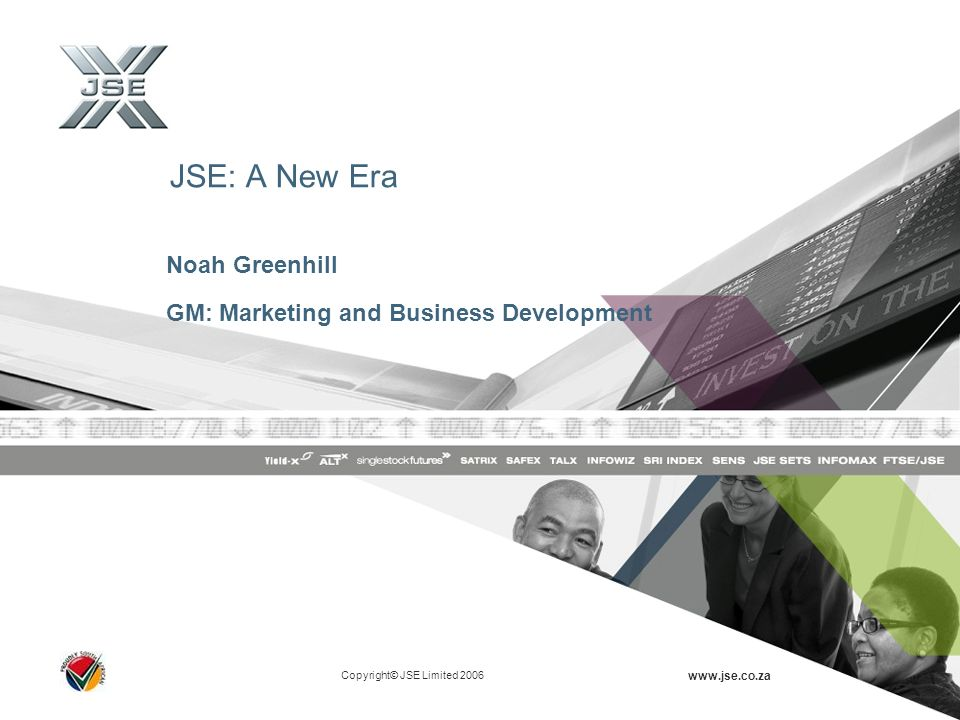 Copyright© JSE Limited 2006 www.jse.co.za JSE: A New Era Noah Greenhill GM: Marketing and Business Development