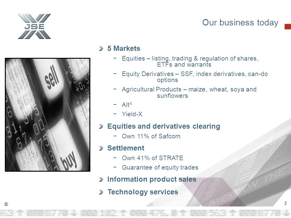 © 2 Our business today 5 Markets Equities – listing, trading & regulation of shares, ETFs and warrants Equity Derivatives – SSF, index derivatives, can-do options Agricultural Products – maize, wheat, soya and sunflowers Alt X Yield-X Equities and derivatives clearing Own 11% of Safcom Settlement Own 41% of STRATE Guarantee of equity trades Information product sales Technology services