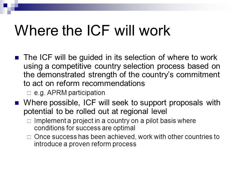 Where the ICF will work The ICF will be guided in its selection of where to work using a competitive country selection process based on the demonstrated strength of the countrys commitment to act on reform recommendations e.g.