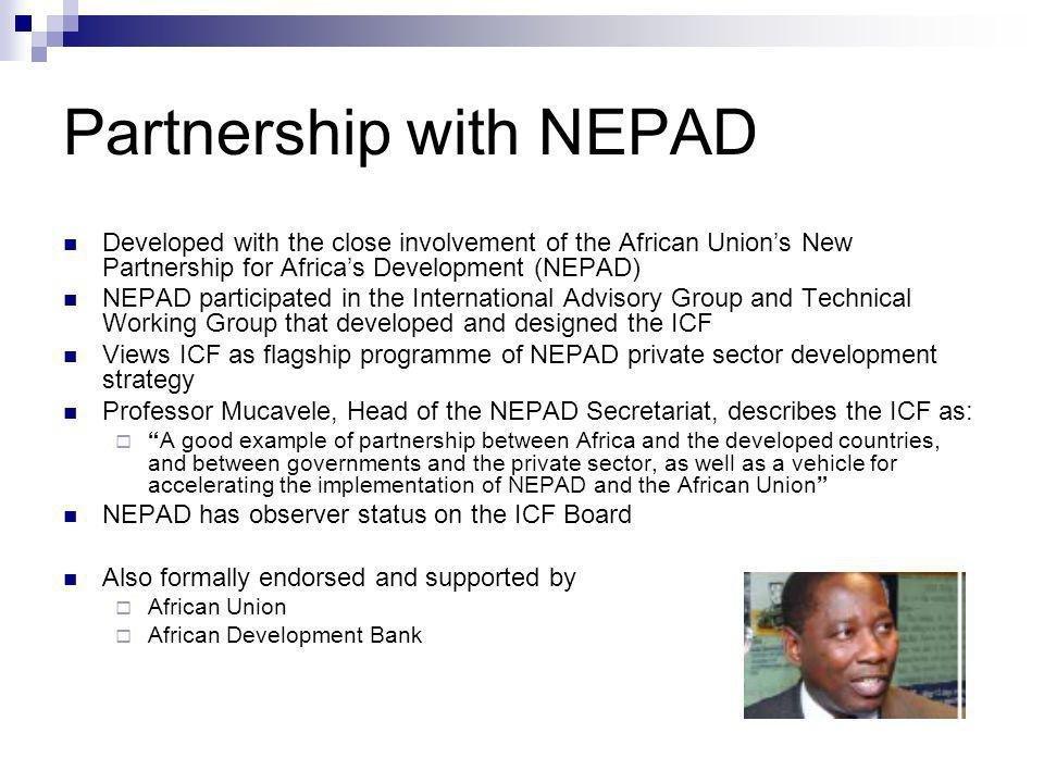 Partnership with NEPAD Developed with the close involvement of the African Unions New Partnership for Africas Development (NEPAD) NEPAD participated in the International Advisory Group and Technical Working Group that developed and designed the ICF Views ICF as flagship programme of NEPAD private sector development strategy Professor Mucavele, Head of the NEPAD Secretariat, describes the ICF as: A good example of partnership between Africa and the developed countries, and between governments and the private sector, as well as a vehicle for accelerating the implementation of NEPAD and the African Union NEPAD has observer status on the ICF Board Also formally endorsed and supported by African Union African Development Bank