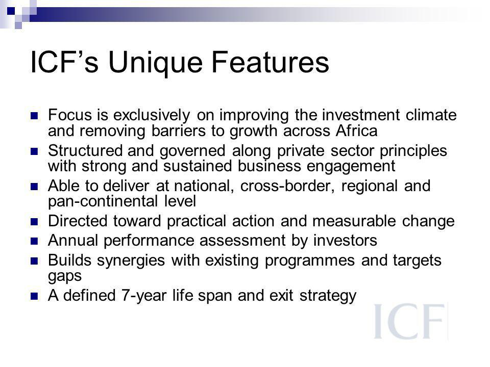 ICFs Unique Features Focus is exclusively on improving the investment climate and removing barriers to growth across Africa Structured and governed along private sector principles with strong and sustained business engagement Able to deliver at national, cross-border, regional and pan-continental level Directed toward practical action and measurable change Annual performance assessment by investors Builds synergies with existing programmes and targets gaps A defined 7-year life span and exit strategy