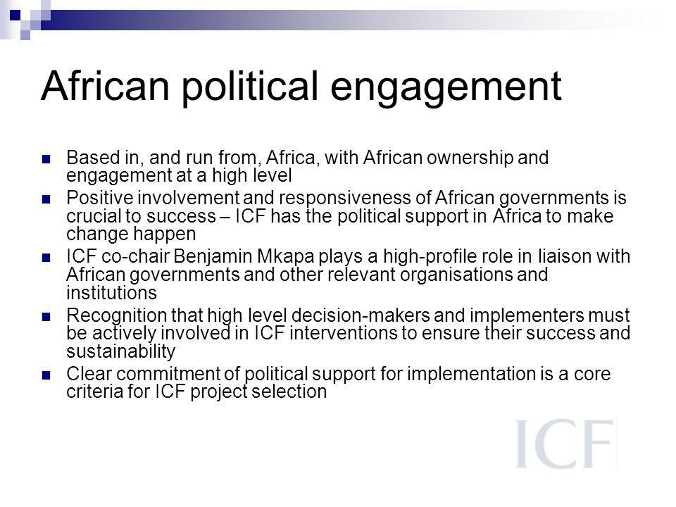 African political engagement Based in, and run from, Africa, with African ownership and engagement at a high level Positive involvement and responsiveness of African governments is crucial to success – ICF has the political support in Africa to make change happen ICF co-chair Benjamin Mkapa plays a high-profile role in liaison with African governments and other relevant organisations and institutions Recognition that high level decision-makers and implementers must be actively involved in ICF interventions to ensure their success and sustainability Clear commitment of political support for implementation is a core criteria for ICF project selection